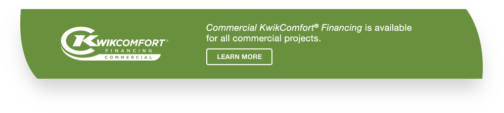 Commercial KwikComfort Financing is available for all commercial products.
